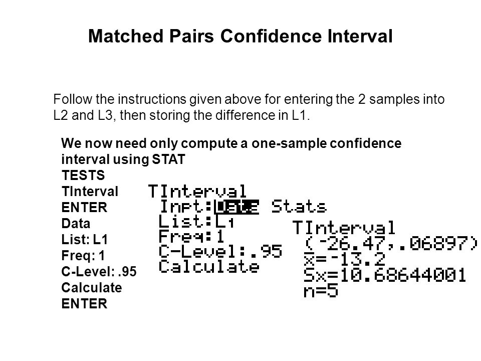 Matched Pairs Confidence Interval Follow the instructions given above for entering the 2 samples into L2 and L3, then storing the difference in L1. We