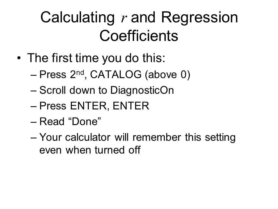Calculating r and Regression Coefficients The first time you do this: –Press 2 nd, CATALOG (above 0) –Scroll down to DiagnosticOn –Press ENTER, ENTER