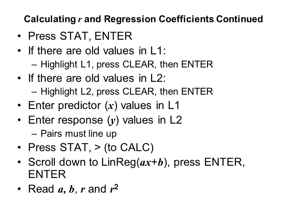 Calculating r and Regression Coefficients Continued Press STAT, ENTER If there are old values in L1: –Highlight L1, press CLEAR, then ENTER If there a