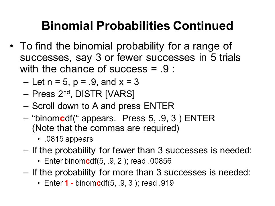 Binomial Probabilities Continued To find the binomial probability for a range of successes, say 3 or fewer successes in 5 trials with the chance of su
