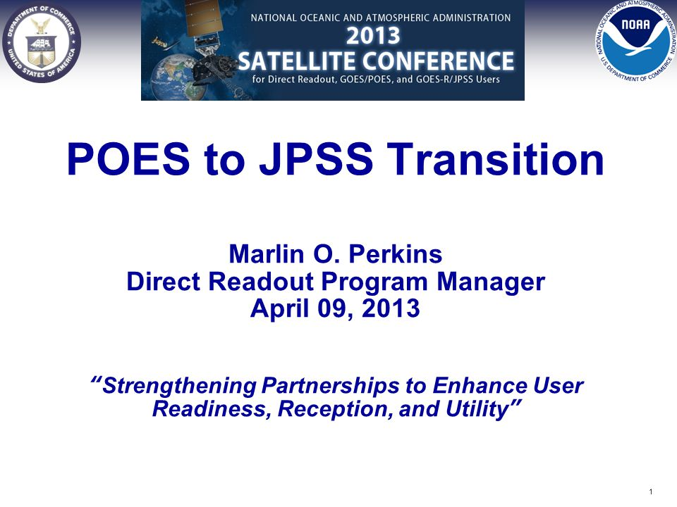"POES to JPSS Transition Marlin O. Perkins Direct Readout Program Manager April 09, 2013 ""Strengthening Partnerships to Enhance User Readiness, Recepti"