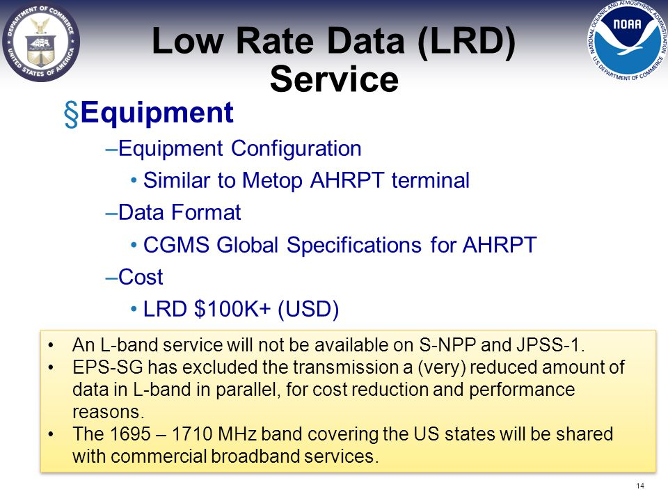 Low Rate Data (LRD) Service §Equipment –Equipment Configuration Similar to Metop AHRPT terminal –Data Format CGMS Global Specifications for AHRPT –Cos