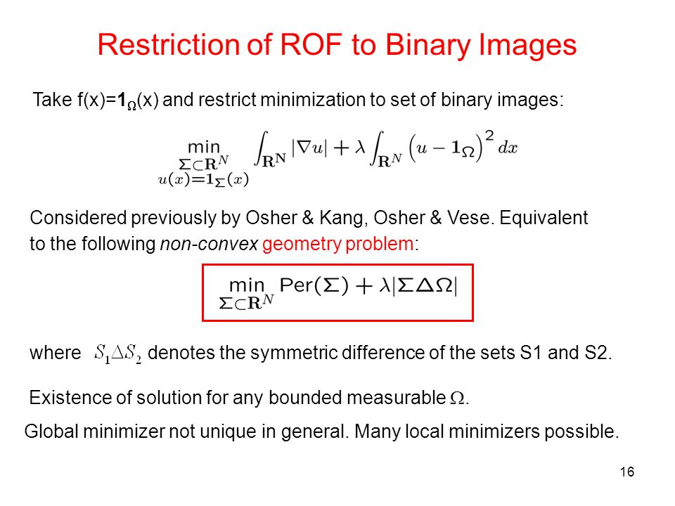 16 Restriction of ROF to Binary Images Take f(x)=1  (x) and restrict minimization to set of binary images: Considered previously by Osher & Kang, Osher & Vese.