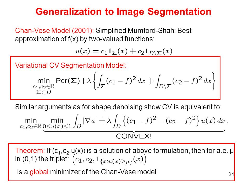 24 Generalization to Image Segmentation Chan-Vese Model (2001): Simplified Mumford-Shah: Best approximation of f(x) by two-valued functions: Variational CV Segmentation Model: Similar arguments as for shape denoising show CV is equivalent to: Theorem: If (c 1,c 2,u(x)) is a solution of above formulation, then for a.e.