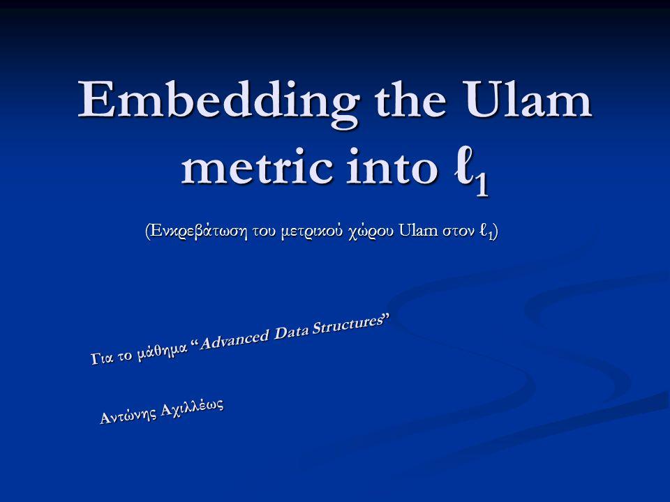 Embedding the Ulam metric into ℓ 1 (Ενκρεβάτωση του μετρικού χώρου Ulam στον ℓ 1 ) Για το μάθημα Advanced Data Structures Αντώνης Αχιλλέως