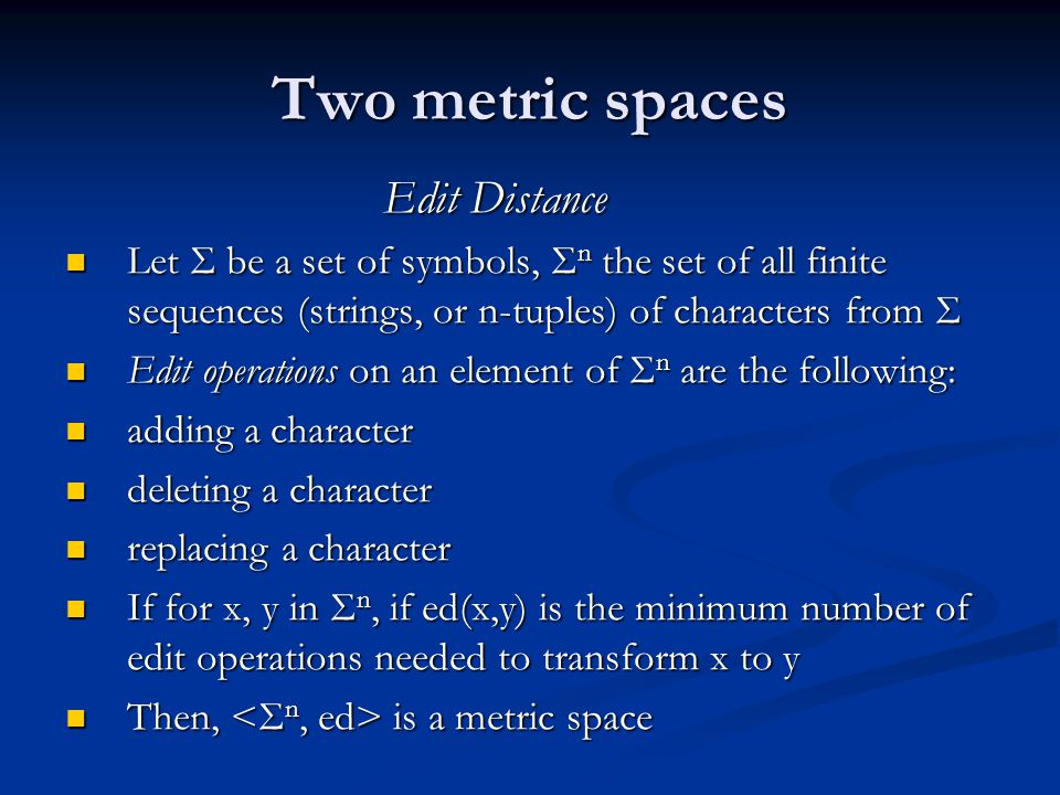 Two metric spaces Edit Distance Let Σ be a set of symbols, Σ n the set of all finite sequences (strings, or n-tuples) of characters from Σ Edit operations on an element of Σ n are the following: adding a character deleting a character replacing a character If for x, y in Σ n, if ed(x,y) is the minimum number of edit operations needed to transform x to y Then, is a metric space