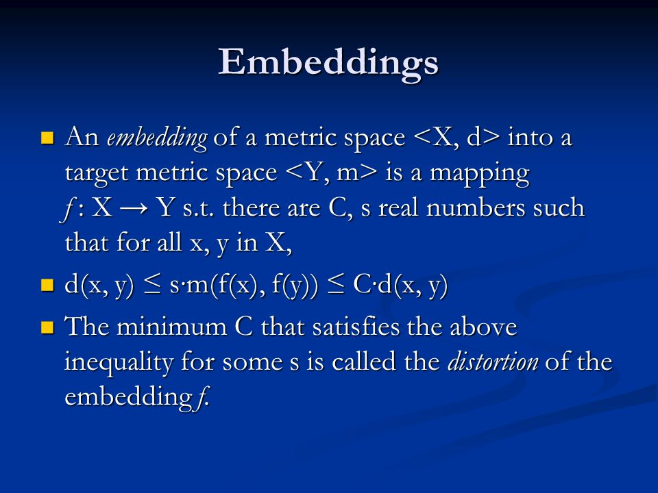 Embeddings An embedding of a metric space into a target metric space is a mapping f : X → Y s.t.