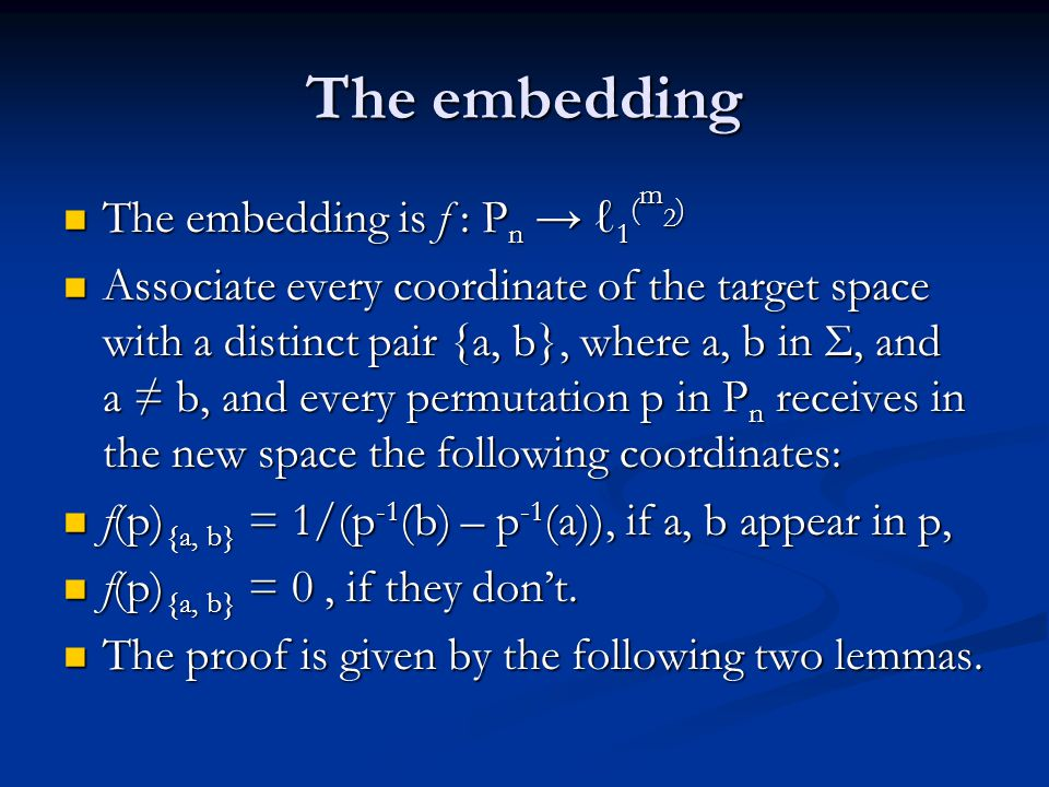 The embedding The embedding is f : P n → ℓ 1 ( m 2 ) The embedding is f : P n → ℓ 1 ( m 2 ) Associate every coordinate of the target space with a distinct pair {a, b}, where a, b in Σ, and a ≠ b, and every permutation p in P n receives in the new space the following coordinates: Associate every coordinate of the target space with a distinct pair {a, b}, where a, b in Σ, and a ≠ b, and every permutation p in P n receives in the new space the following coordinates: f(p) {a, b} = 1/(p -1 (b) – p -1 (a)), if a, b appear in p, f(p) {a, b} = 1/(p -1 (b) – p -1 (a)), if a, b appear in p, f(p) {a, b} = 0, if they don't.