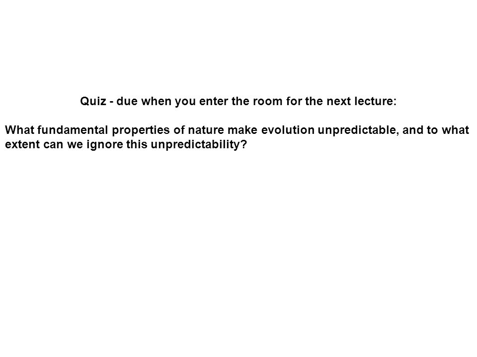 Quiz - due when you enter the room for the next lecture: What fundamental properties of nature make evolution unpredictable, and to what extent can we ignore this unpredictability