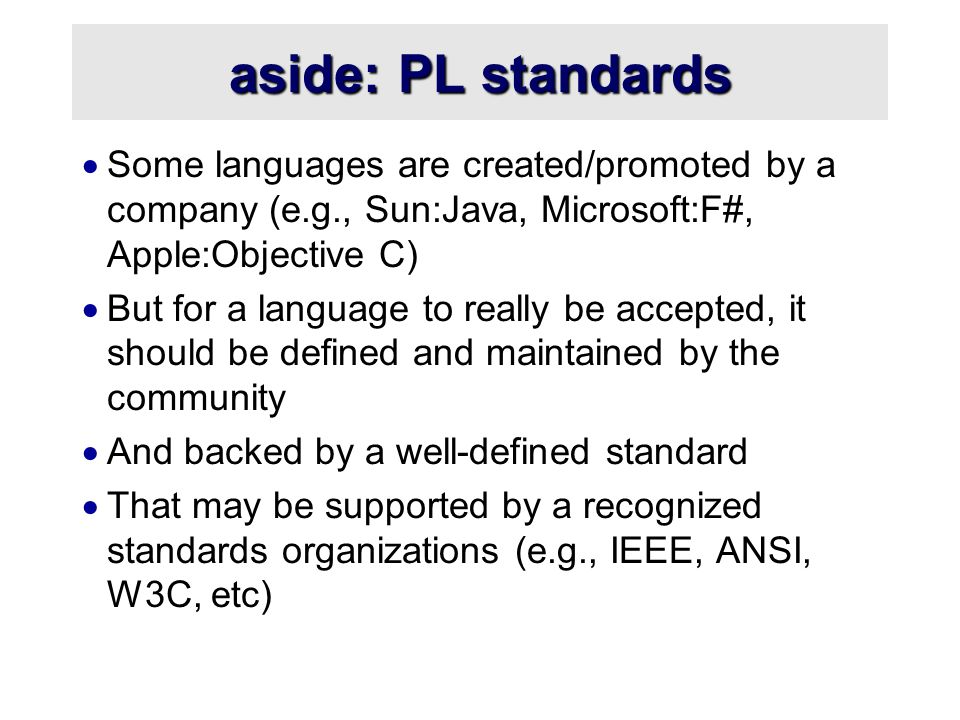 aside: PL standards  Some languages are created/promoted by a company (e.g., Sun:Java, Microsoft:F#, Apple:Objective C)  But for a language to really be accepted, it should be defined and maintained by the community  And backed by a well-defined standard  That may be supported by a recognized standards organizations (e.g., IEEE, ANSI, W3C, etc)