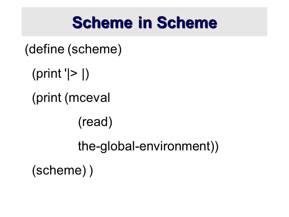 Scheme in Scheme (define (scheme) (print '|> |) (print (mceval (read) the-global-environment)) (scheme) )