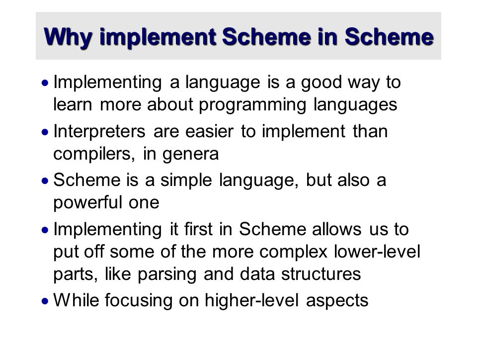 Why implement Scheme in Scheme  Implementing a language is a good way to learn more about programming languages  Interpreters are easier to implement than compilers, in genera  Scheme is a simple language, but also a powerful one  Implementing it first in Scheme allows us to put off some of the more complex lower-level parts, like parsing and data structures  While focusing on higher-level aspects