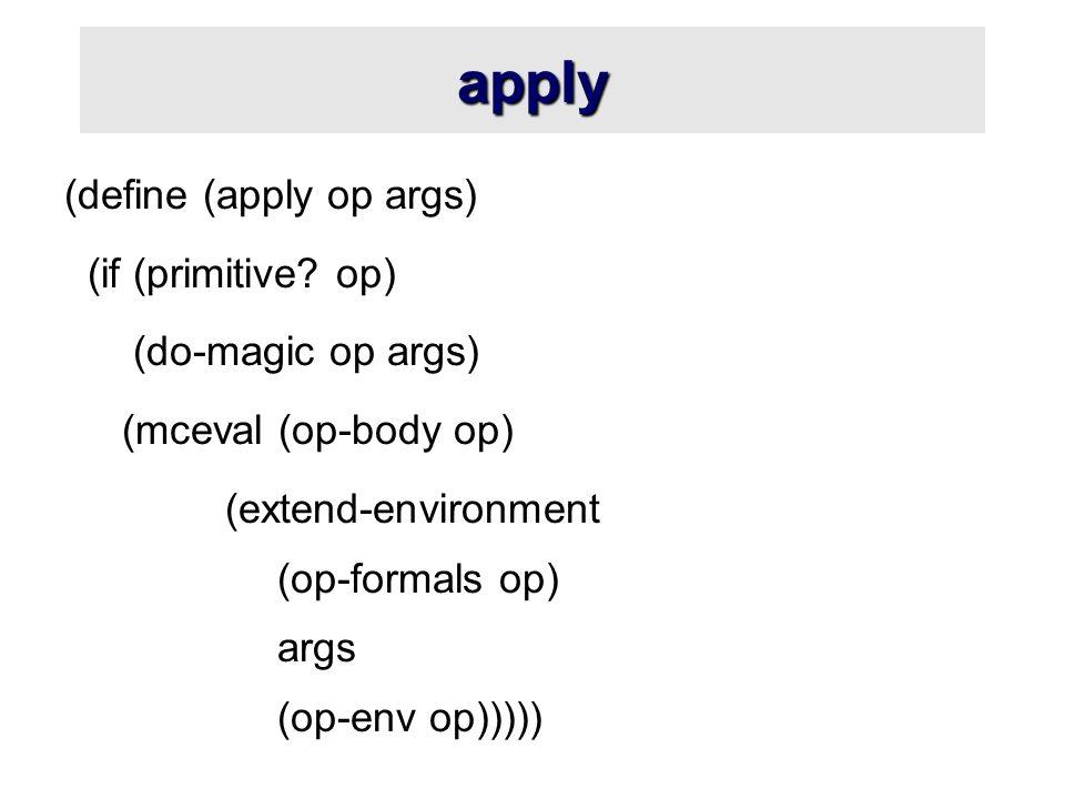 apply (define (apply op args) (if (primitive? op) (do-magic op args) (mceval (op-body op) (extend-environment (op-formals op) args (op-env op)))))