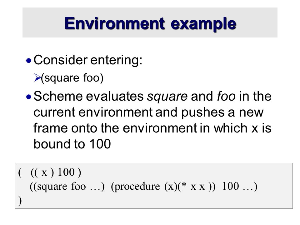 Environment example  Consider entering:  (square foo)  Scheme evaluates square and foo in the current environment and pushes a new frame onto the environment in which x is bound to 100 ( (( x ) 100 ) ((square foo …) (procedure (x)(* x x )) 100 …) )