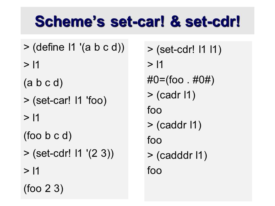 Scheme's set-car! & set-cdr! > (define l1 '(a b c d)) > l1 (a b c d) > (set-car! l1 'foo) > l1 (foo b c d) > (set-cdr! l1 '(2 3)) > l1 (foo 2 3) > (se