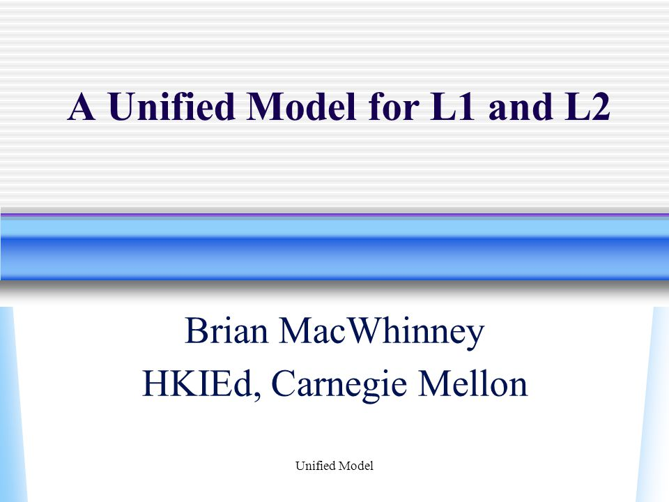 Unified Model A Unified Model for L1 and L2 Brian MacWhinney HKIEd, Carnegie Mellon