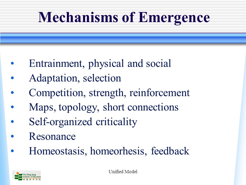 Unified Model Mechanisms of Emergence Entrainment, physical and social Adaptation, selection Competition, strength, reinforcement Maps, topology, short connections Self-organized criticality Resonance Homeostasis, homeorhesis, feedback