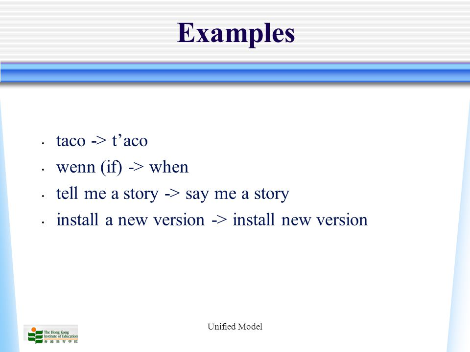 Unified Model Examples taco -> t'aco wenn (if) -> when tell me a story -> say me a story install a new version -> install new version