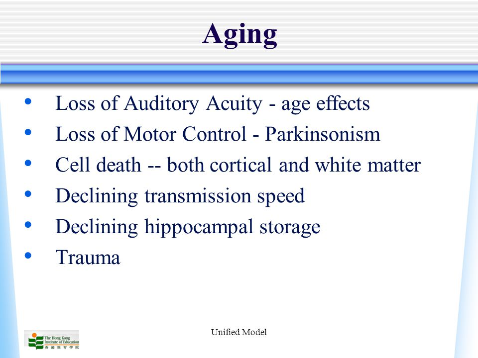 Unified Model Aging Loss of Auditory Acuity - age effects Loss of Motor Control - Parkinsonism Cell death -- both cortical and white matter Declining transmission speed Declining hippocampal storage Trauma