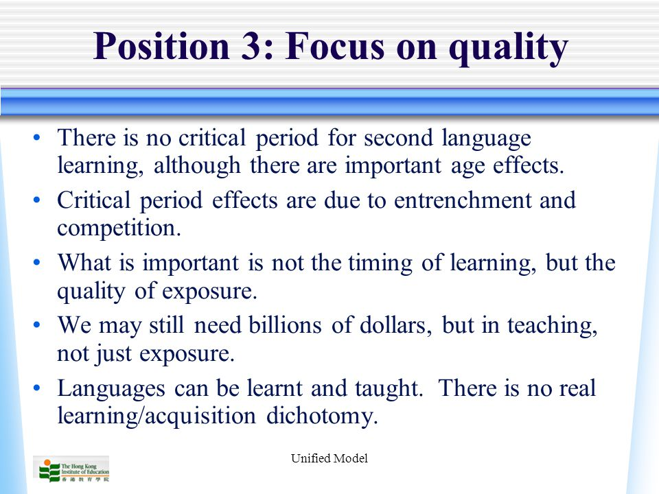 Unified Model Position 3: Focus on quality There is no critical period for second language learning, although there are important age effects.