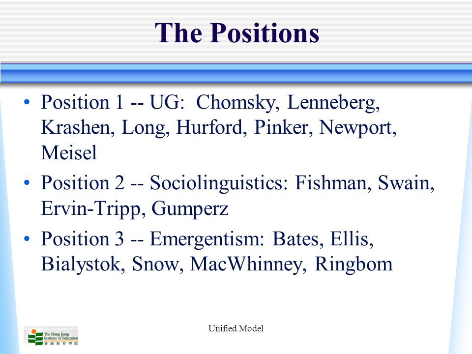 Unified Model The Positions Position 1 -- UG: Chomsky, Lenneberg, Krashen, Long, Hurford, Pinker, Newport, Meisel Position 2 -- Sociolinguistics: Fish