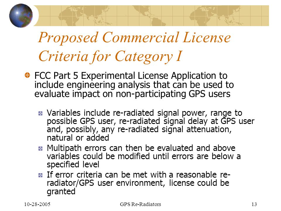 10-28-2005GPS Re-Radiators13 Proposed Commercial License Criteria for Category I FCC Part 5 Experimental License Application to include engineering analysis that can be used to evaluate impact on non-participating GPS users Variables include re-radiated signal power, range to possible GPS user, re-radiated signal delay at GPS user and, possibly, any re-radiated signal attenuation, natural or added Multipath errors can then be evaluated and above variables could be modified until errors are below a specified level If error criteria can be met with a reasonable re- radiator/GPS user environment, license could be granted
