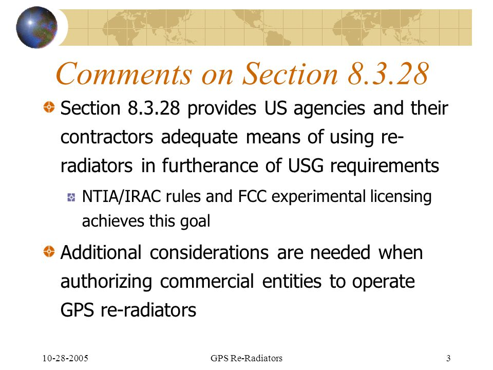 10-28-2005GPS Re-Radiators3 Comments on Section 8.3.28 Section 8.3.28 provides US agencies and their contractors adequate means of using re- radiators in furtherance of USG requirements NTIA/IRAC rules and FCC experimental licensing achieves this goal Additional considerations are needed when authorizing commercial entities to operate GPS re-radiators