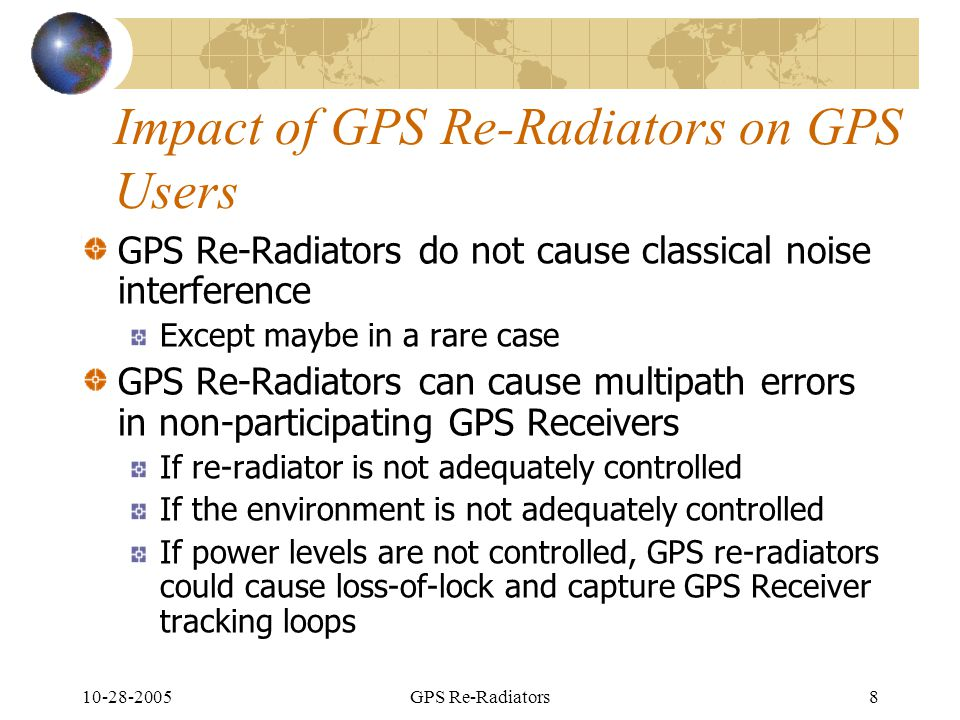 10-28-2005GPS Re-Radiators8 Impact of GPS Re-Radiators on GPS Users GPS Re-Radiators do not cause classical noise interference Except maybe in a rare case GPS Re-Radiators can cause multipath errors in non-participating GPS Receivers If re-radiator is not adequately controlled If the environment is not adequately controlled If power levels are not controlled, GPS re-radiators could cause loss-of-lock and capture GPS Receiver tracking loops