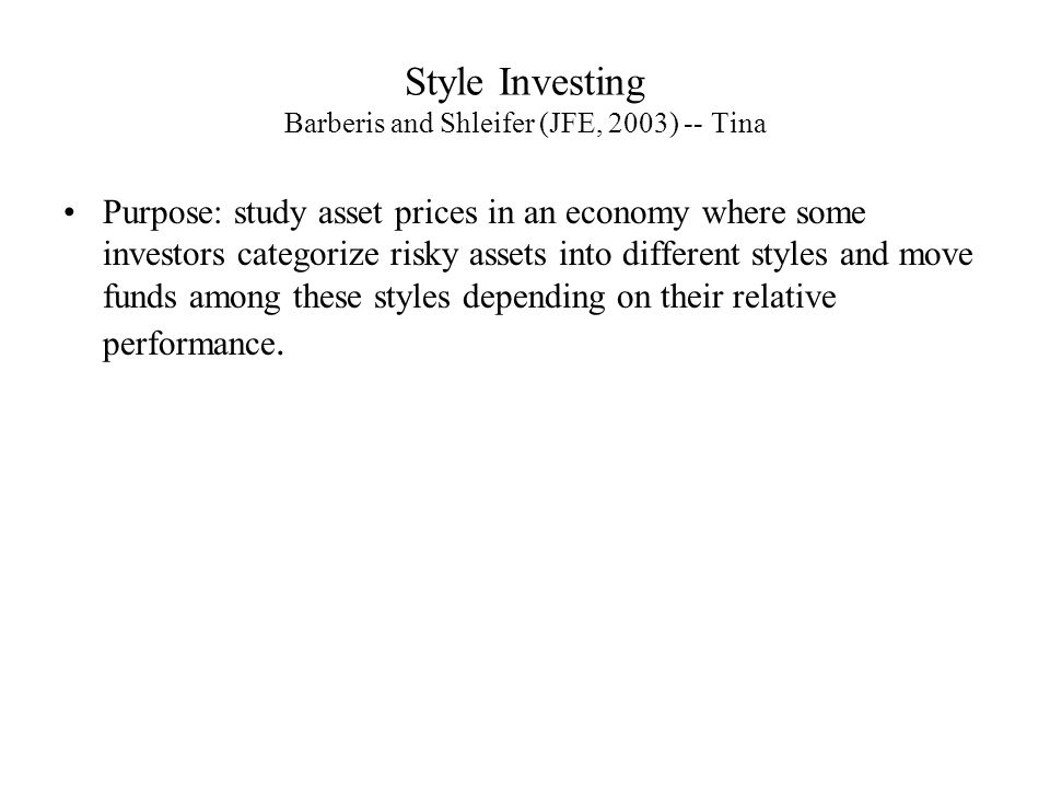 Style Investing Barberis and Shleifer (JFE, 2003) -- Tina Purpose: study asset prices in an economy where some investors categorize risky assets into different styles and move funds among these styles depending on their relative performance.