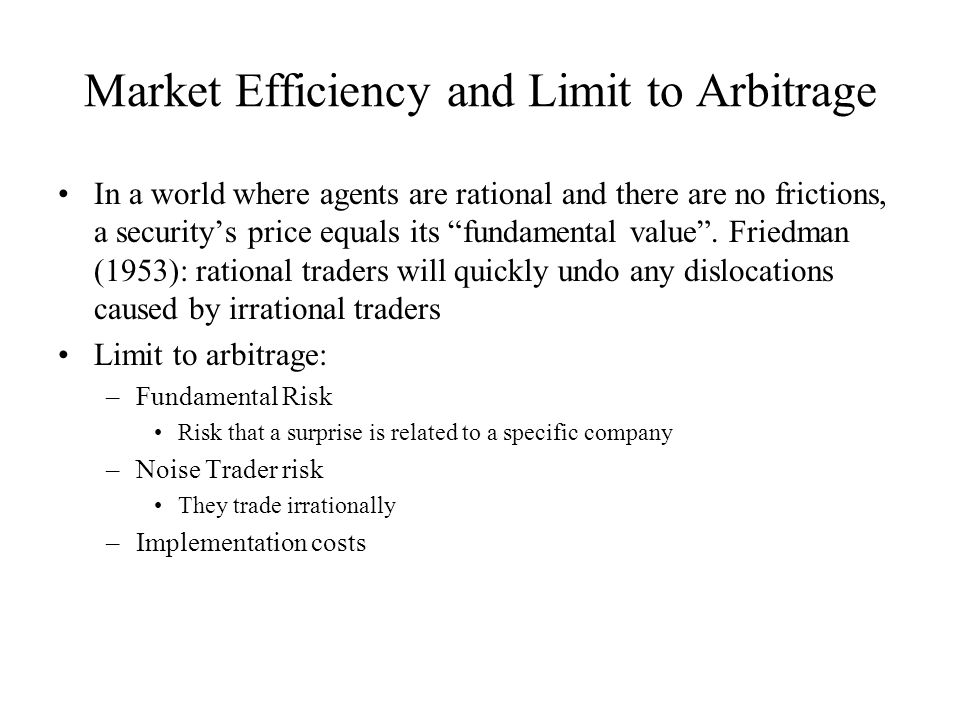 Market Efficiency and Limit to Arbitrage In a world where agents are rational and there are no frictions, a security's price equals its fundamental value .