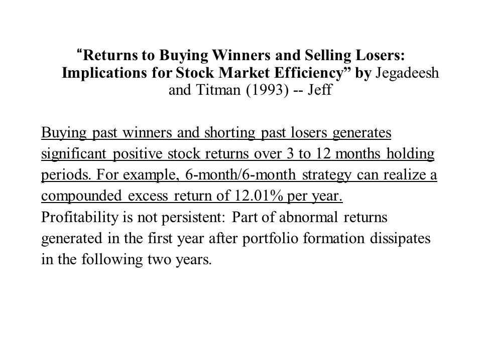 Returns to Buying Winners and Selling Losers: Implications for Stock Market Efficiency by Jegadeesh and Titman (1993) -- Jeff Buying past winners and shorting past losers generates significant positive stock returns over 3 to 12 months holding periods.