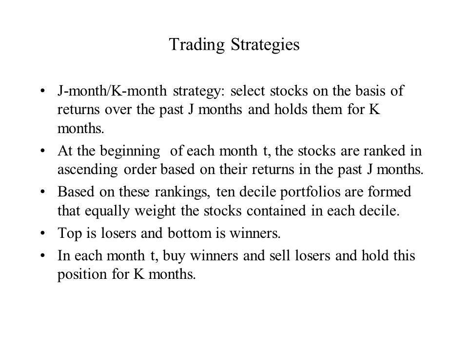 Trading Strategies J-month/K-month strategy: select stocks on the basis of returns over the past J months and holds them for K months.