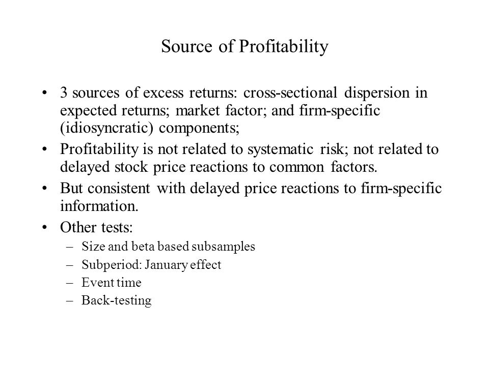 Source of Profitability 3 sources of excess returns: cross-sectional dispersion in expected returns; market factor; and firm-specific (idiosyncratic) components; Profitability is not related to systematic risk; not related to delayed stock price reactions to common factors.