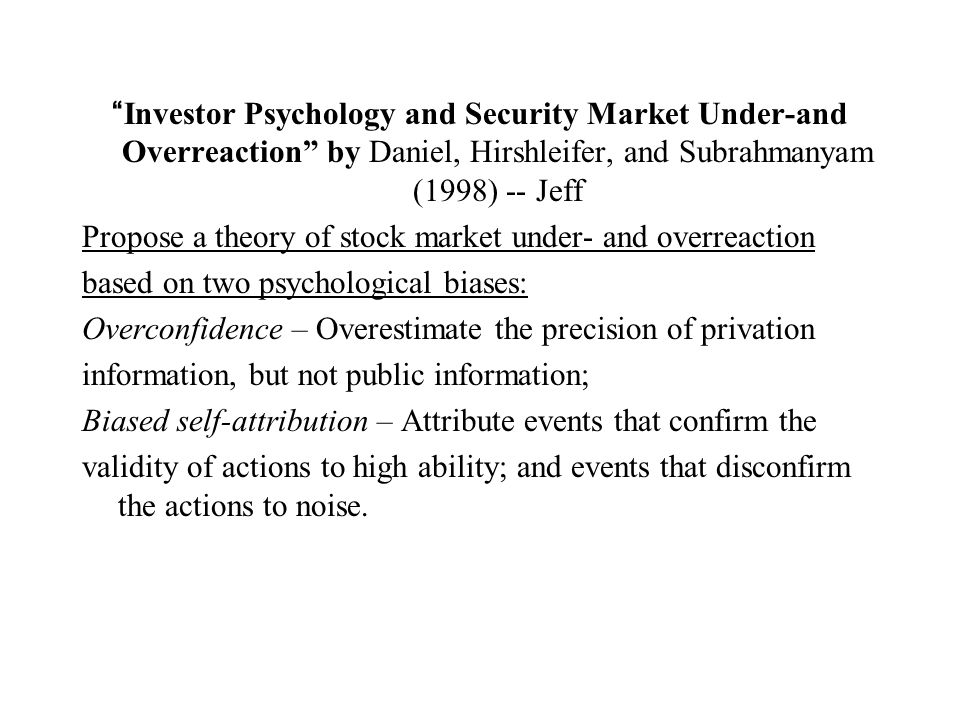 Investor Psychology and Security Market Under-and Overreaction by Daniel, Hirshleifer, and Subrahmanyam (1998) -- Jeff Propose a theory of stock market under- and overreaction based on two psychological biases: Overconfidence – Overestimate the precision of privation information, but not public information; Biased self-attribution – Attribute events that confirm the validity of actions to high ability; and events that disconfirm the actions to noise.