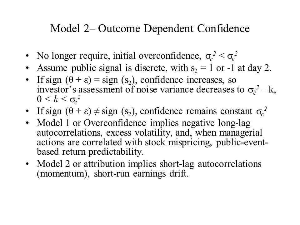 Model 2– Outcome Dependent Confidence No longer require, initial overconfidence,  c 2 <  ε 2 Assume public signal is discrete, with s 2 = 1 or -1 at day 2.
