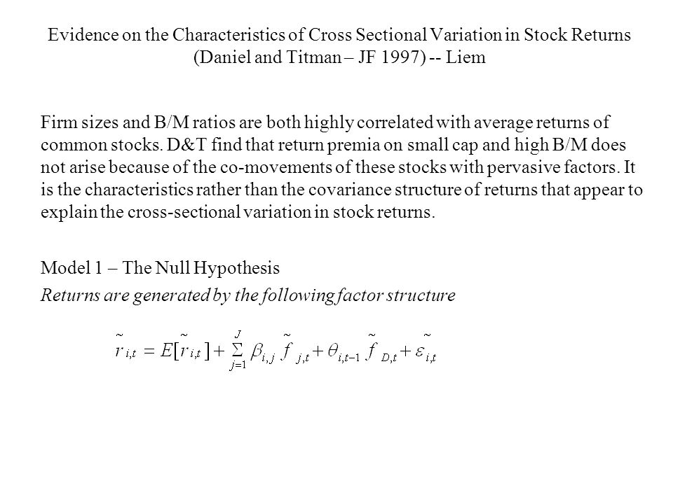 Evidence on the Characteristics of Cross Sectional Variation in Stock Returns (Daniel and Titman – JF 1997) -- Liem Firm sizes and B/M ratios are both highly correlated with average returns of common stocks.