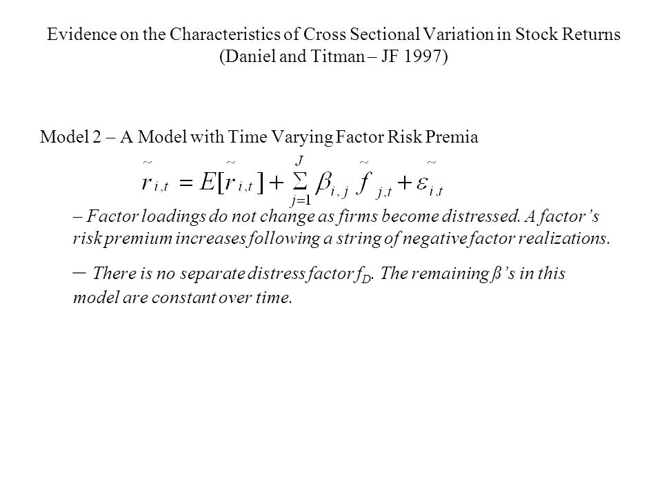 Evidence on the Characteristics of Cross Sectional Variation in Stock Returns (Daniel and Titman – JF 1997) Model 2 – A Model with Time Varying Factor Risk Premia – Factor loadings do not change as firms become distressed.