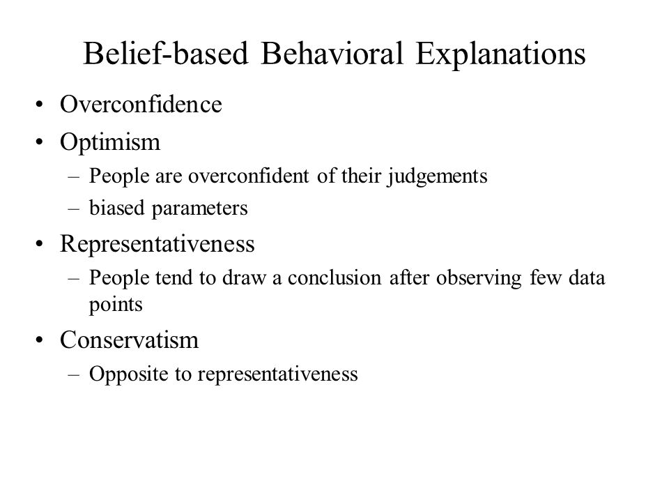 Belief-based Behavioral Explanations Overconfidence Optimism –People are overconfident of their judgements –biased parameters Representativeness –People tend to draw a conclusion after observing few data points Conservatism –Opposite to representativeness