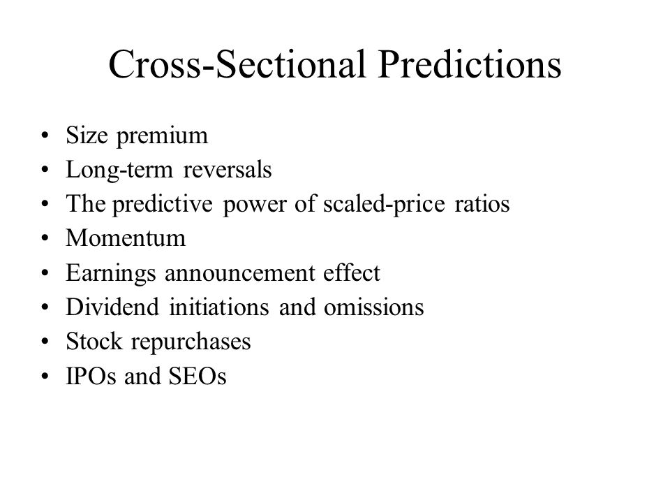 Cross-Sectional Predictions Size premium Long-term reversals The predictive power of scaled-price ratios Momentum Earnings announcement effect Dividend initiations and omissions Stock repurchases IPOs and SEOs
