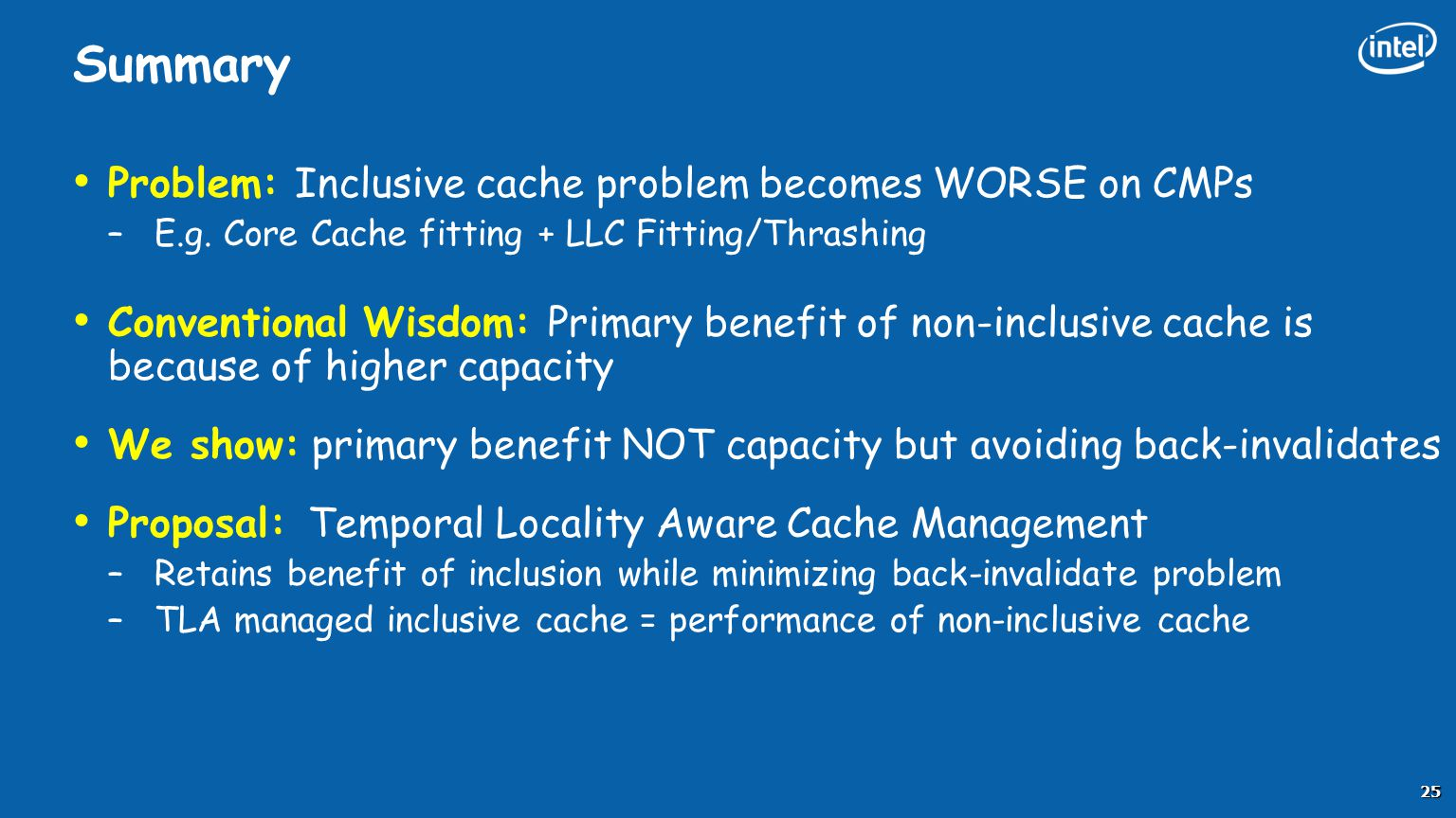 Summary Problem: Inclusive cache problem becomes WORSE on CMPs –E.g. Core Cache fitting + LLC Fitting/Thrashing Conventional Wisdom: Primary benefit o