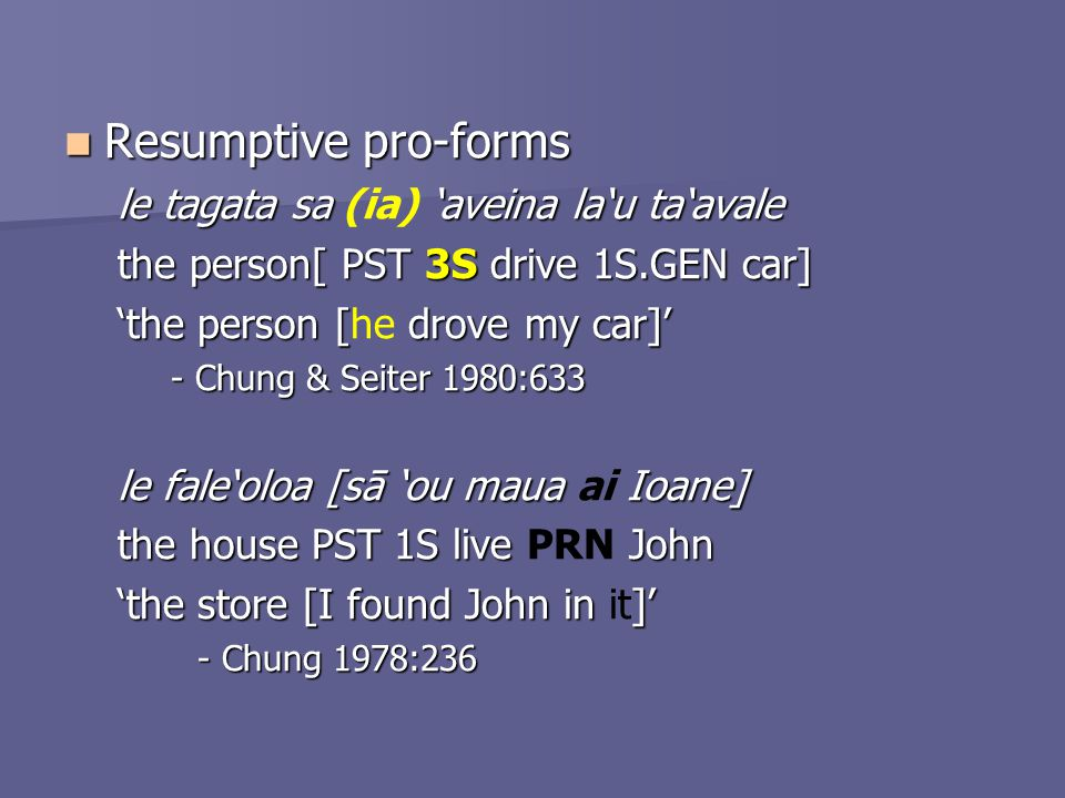 Resumptive pro-forms Resumptive pro-forms le tagata sa 'aveina la'u ta'avale le tagata sa (ia) 'aveina la'u ta'avale the person[ PST 3S drive 1S.GEN car] 'the person [drove my car]' 'the person [he drove my car]' - Chung & Seiter 1980:633 le fale'oloa [sā 'ou maua Ioane] le fale'oloa [sā 'ou maua ai Ioane] the house PST 1S live John the house PST 1S live PRN John 'the store [I found John in ]' 'the store [I found John in it]' - Chung 1978:236
