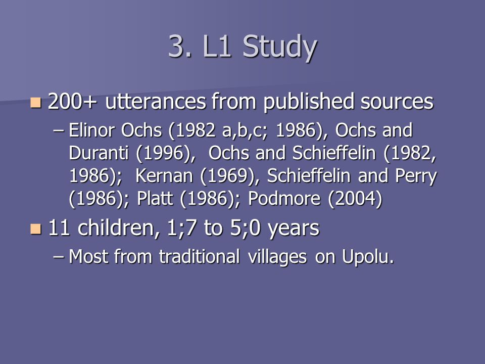 3. L1 Study 200+ utterances from published sources 200+ utterances from published sources –Elinor Ochs (1982 a,b,c; 1986), Ochs and Duranti (1996), Oc