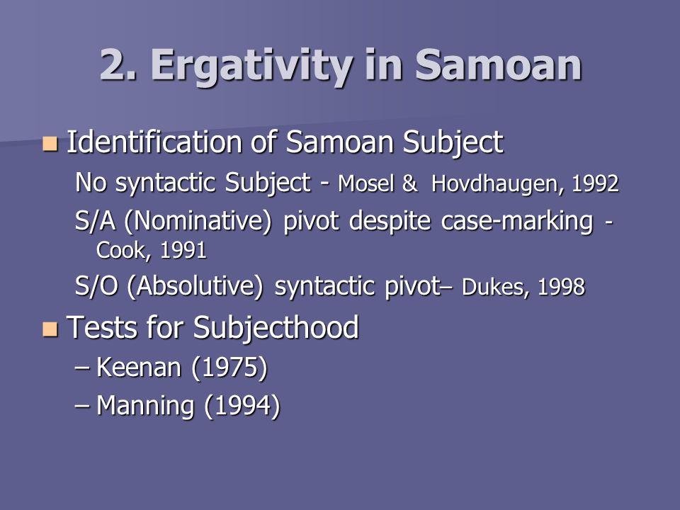Samoan Verb classes Ergative Verb Nafufule(e le tama)le ta'avale PAST wash (ERG the boy) the car Absol The boy washed the car Non-Ergative Verb Uaalu le tama ('i Samoa) PERF go the boy Absol (DIR Samoa) The boy has gone (to Samoa) Cook, 1991:78 - Cook, 1991:78