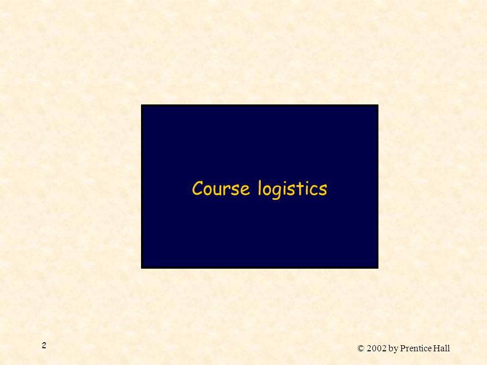 © 2002 by Prentice Hall 2 Course logistics