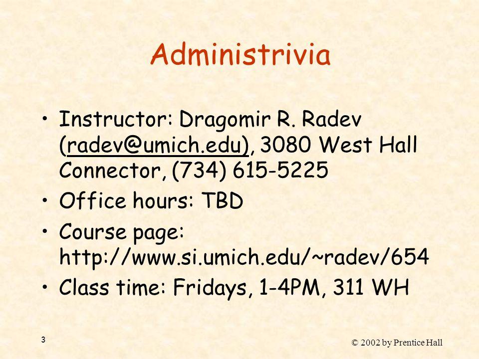 © 2002 by Prentice Hall 3 Administrivia Instructor: Dragomir R. Radev (radev@umich.edu), 3080 West Hall Connector, (734) 615-5225 Office hours: TBD Co