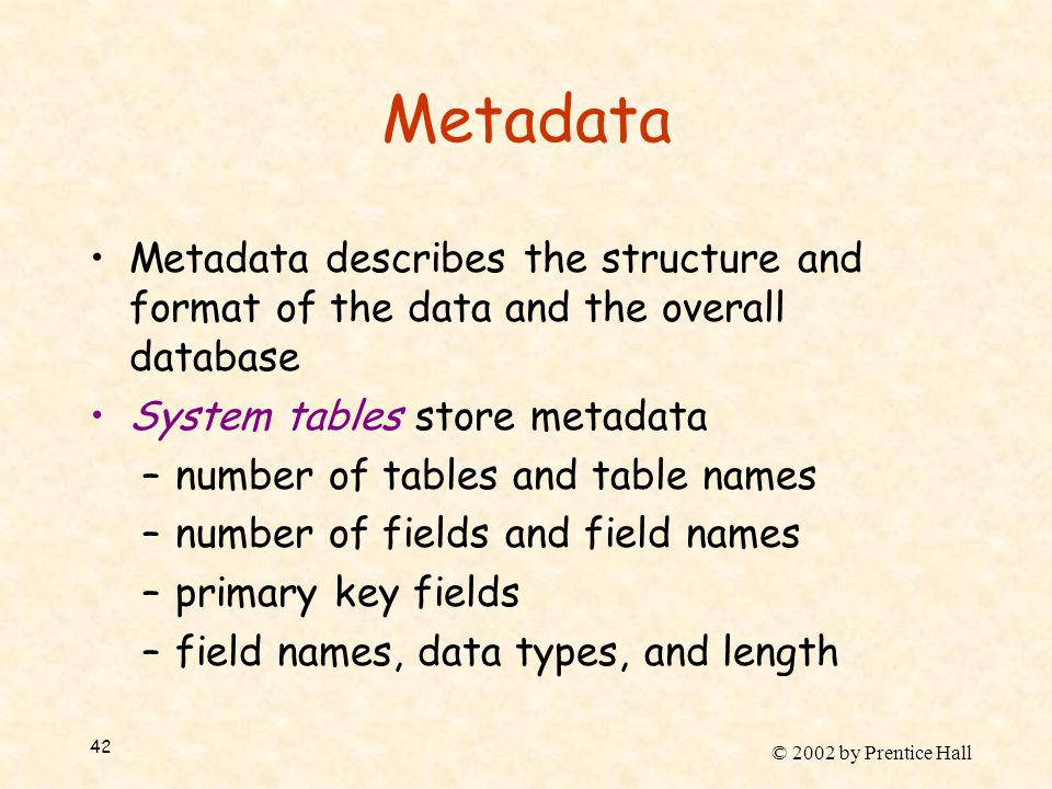 © 2002 by Prentice Hall 42 Metadata Metadata describes the structure and format of the data and the overall database System tables store metadata –number of tables and table names –number of fields and field names –primary key fields –field names, data types, and length