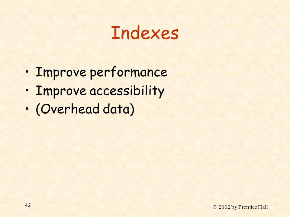 © 2002 by Prentice Hall 43 Indexes Improve performance Improve accessibility (Overhead data)