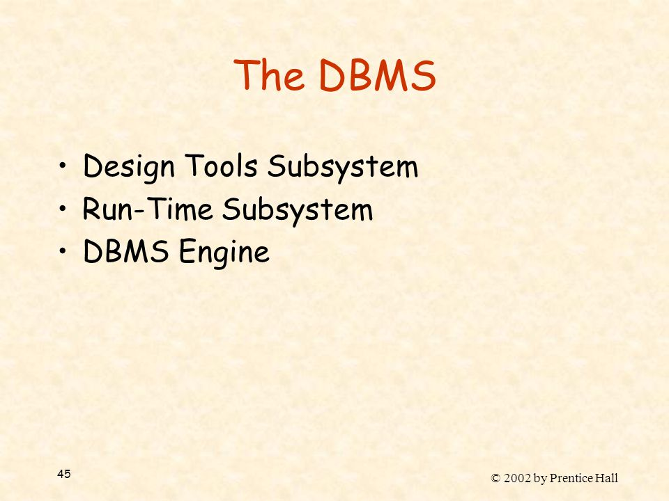 © 2002 by Prentice Hall 45 The DBMS Design Tools Subsystem Run-Time Subsystem DBMS Engine
