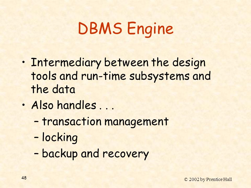 © 2002 by Prentice Hall 48 DBMS Engine Intermediary between the design tools and run-time subsystems and the data Also handles...