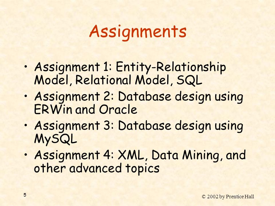 © 2002 by Prentice Hall 5 Assignments Assignment 1: Entity-Relationship Model, Relational Model, SQL Assignment 2: Database design using ERWin and Oracle Assignment 3: Database design using MySQL Assignment 4: XML, Data Mining, and other advanced topics